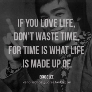 If you love life, don't waste time, for time is what life is made up ...