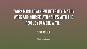 Work hard to achieve integrity in your work and your relationships ...