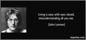 ... is easy with eyes closed, misunderstanding all you see. - John Lennon