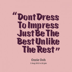 Quotes Picture: dont dress to impress just be the best unlike the rest