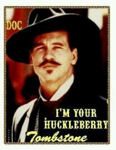 your huckleberry - Val Kilmer (Doc Holliday)