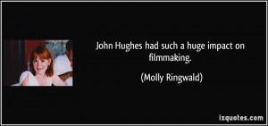 John Hughes had such a huge impact on filmmaking. - Molly Ringwald