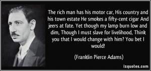 The rich man has his motor car, His country and his town estate He ...