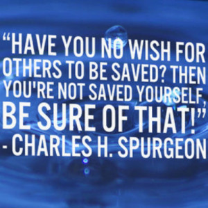 Have you no wish for others to be saved? Then you're not saved ...