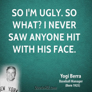 So I'm ugly. So what? I never saw anyone hit with his face.