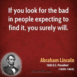 If you look for the bad in people expecting to find it, you surely ...