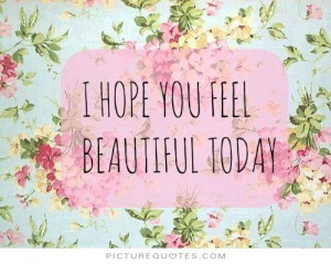 hope you feel beautiful today Picture Quote #1