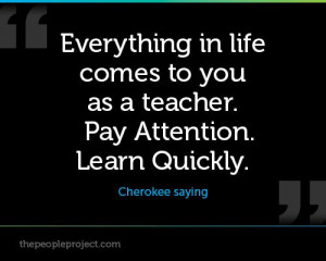 ... to you as a teacher. Pay Attention. Learn Quickly. - Cherokee saying