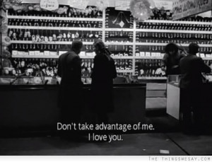 Don't take advantage of me I love you