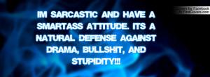 SARCASTIC and have a SMART-ASS ATTITUDE. Its a natural defense ...