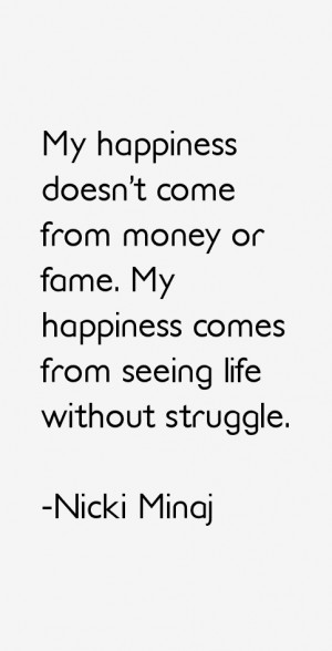 My happiness doesn't come from money or fame. My happiness comes from ...