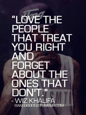 ... treat you right and forget about the ones that don't.