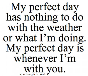 ... weather or what I'm doing. My perfect day is whenever I'm with you