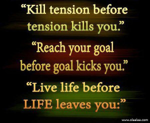 Life Quotes-Thoughts-Goal-Kill tension before tension kills you-Great