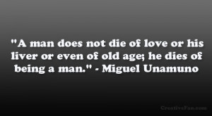 """... or even of old age; he dies of being a man."""" – Miguel Unamuno"""