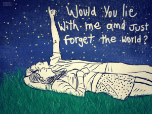 Would you lie with me and just forget the world ? – Love Quote