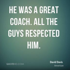 David Davis - He was a great coach. All the guys respected him.