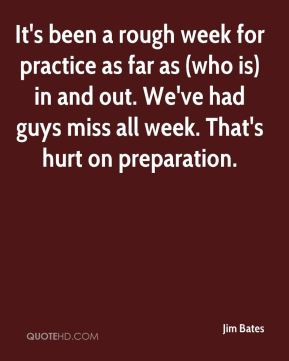 Jim Bates - It's been a rough week for practice as far as (who is) in ...
