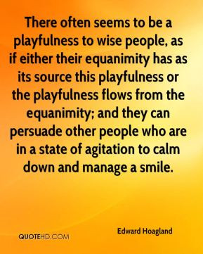 Edward Hoagland - There often seems to be a playfulness to wise people ...