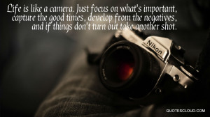 Life is like a camera. Just focus on what's important, capture the ...