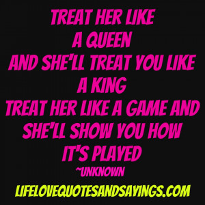 her like a Queen and she'll treat you like a King ~ treat her like ...