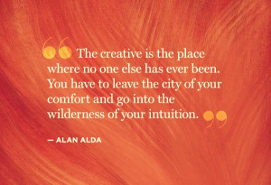 The creative is the place where no else has ever been. You have to ...