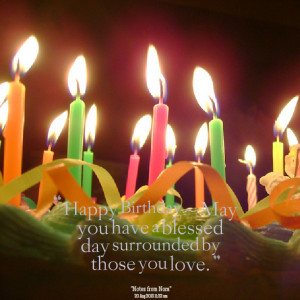 Quotes Picture: happy birthday ~ may you have a blessed day surrounded ...
