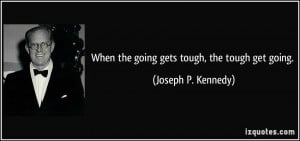 When the going gets tough, the tough get going. - Joseph P. Kennedy