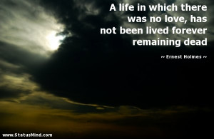... love, has not been lived forever remaining dead - Ernest Holmes Quotes