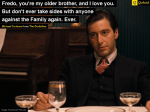 Fredo, you're my older brother, and I love you. But don't ever take ...