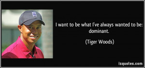 want to be what I've always wanted to be: dominant. - Tiger Woods