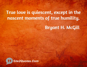True love is quiescent, except in the nascent moments of true humility ...