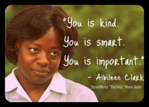"... QUOTE: ""You is kind. You is smart. You is important."" – Aibileen"