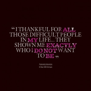 Quotes Picture: i thankful for all those difficult people in my life ...