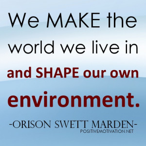 ... Quotes - We make the world we live in and shape our own environment