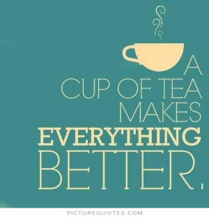 cup of tea makes everything better Picture Quote #1