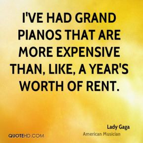 ... are more expensive than, like, a year's worth of rent. - Lady Gaga