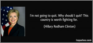 not going to quit. Why should I quit? This country is worth ...
