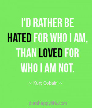 Inspirational Quote: I'd rather be hated for who I am, than loved ...
