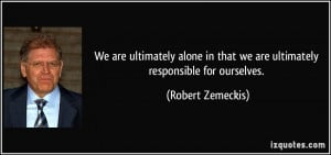 We are ultimately alone in that we are ultimately responsible for ...