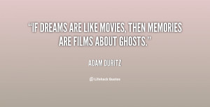 If dreams are like movies, then memories are films about ghosts.""