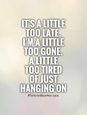 late-im-a-little-too-gone-a-little-too-tired-of-just-hanging-on-quote ...