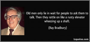 Old men only lie in wait for people to ask them to talk. Then they ...