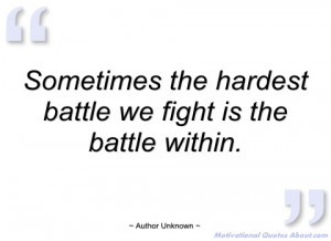 sometimes the hardest battle we fight is author unknown