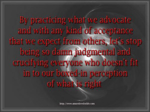 ... being so damn judgmental and crucifying everyone who doesn't fit in to