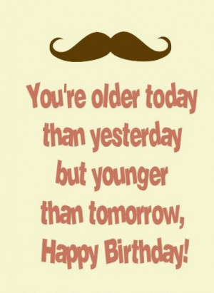 older today than yesterday but younger than tomorrow happy birthday ...