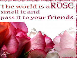 The world is a rose; smell it and pass it to your friends