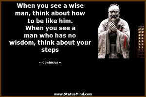 When you see a wise man, think about how to be like him. When you see ...