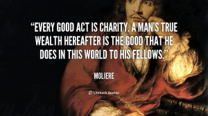 Famous Charity Quote By Moliere~ Every Good Act is charity . A man's ...