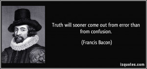 Truth will sooner come out from error than from confusion. - Francis ...